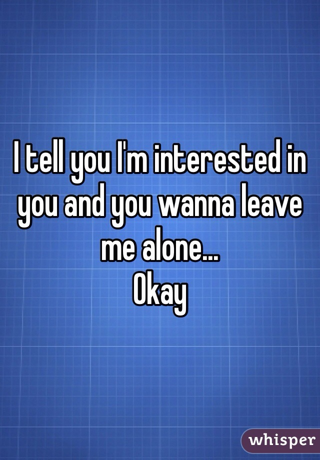 I tell you I'm interested in you and you wanna leave me alone... Okay