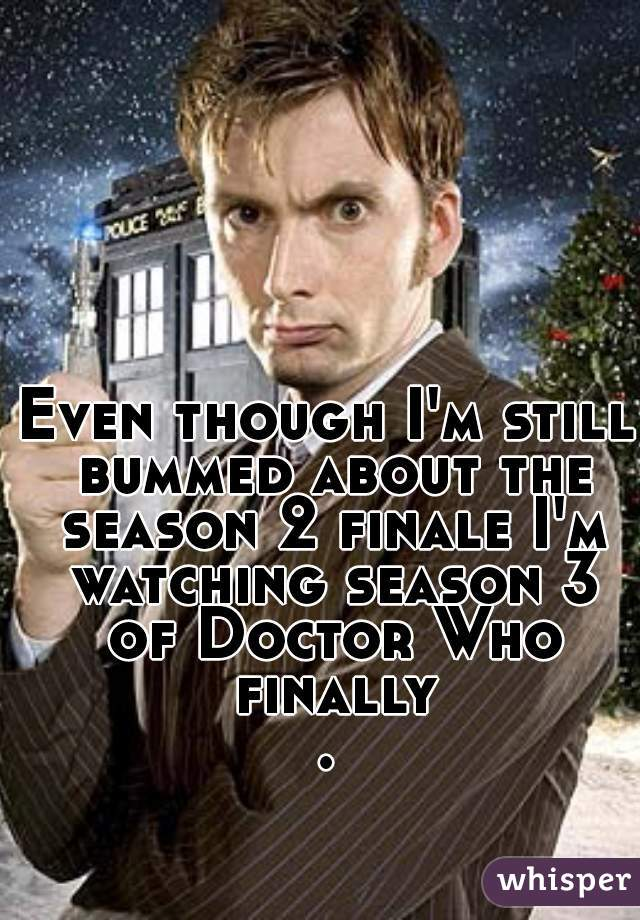 Even though I'm still bummed about the season 2 finale I'm watching season 3 of Doctor Who finally.