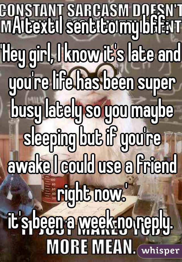 A text I sent to my bff: 'Hey girl, I know it's late and you're life has been super busy lately so you maybe sleeping but if you're awake I could use a friend right now.' it's been a week no reply.