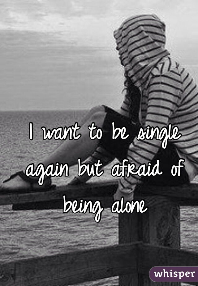 I want to be single again but afraid of being alone
