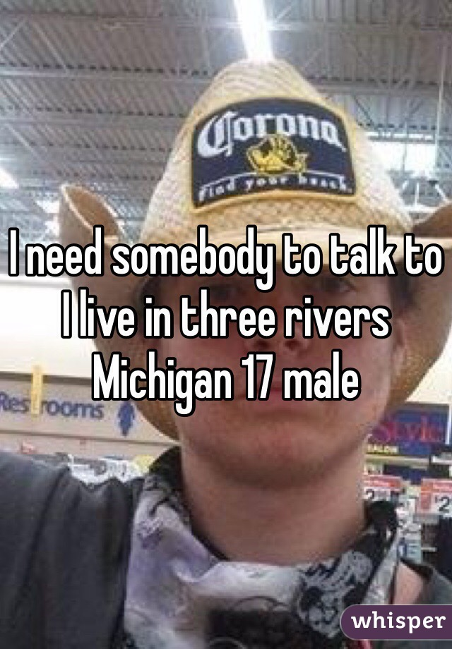 I need somebody to talk to I live in three rivers Michigan 17 male