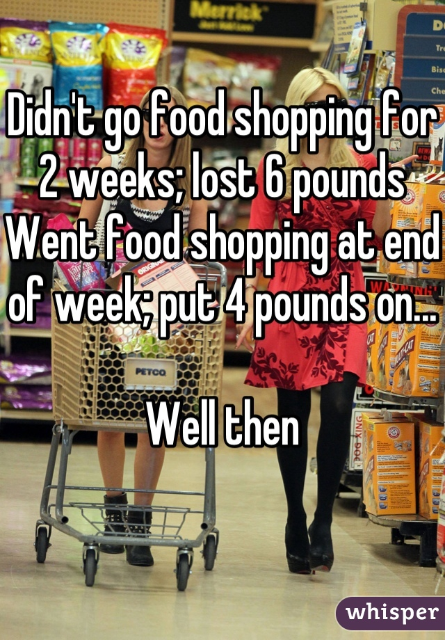 Didn't go food shopping for 2 weeks; lost 6 pounds Went food shopping at end of week; put 4 pounds on...  Well then