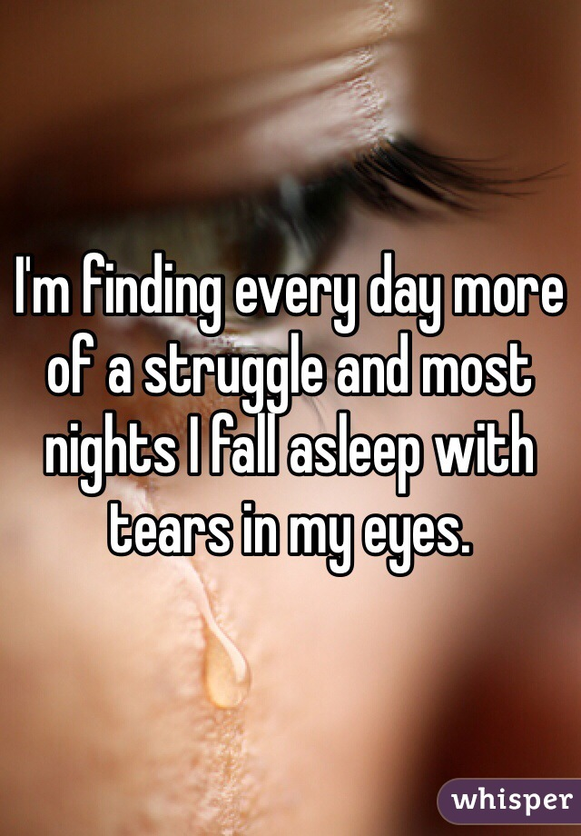 I'm finding every day more of a struggle and most nights I fall asleep with tears in my eyes.