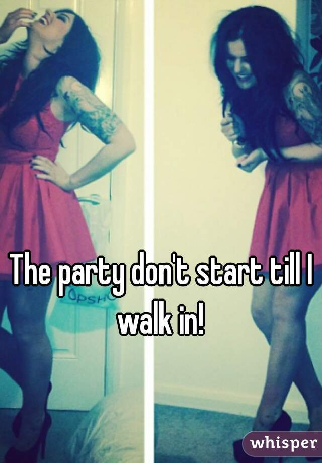 The party don't start till I walk in!