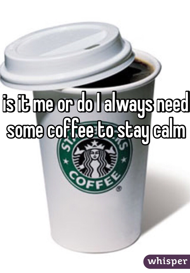 is it me or do I always need some coffee to stay calm