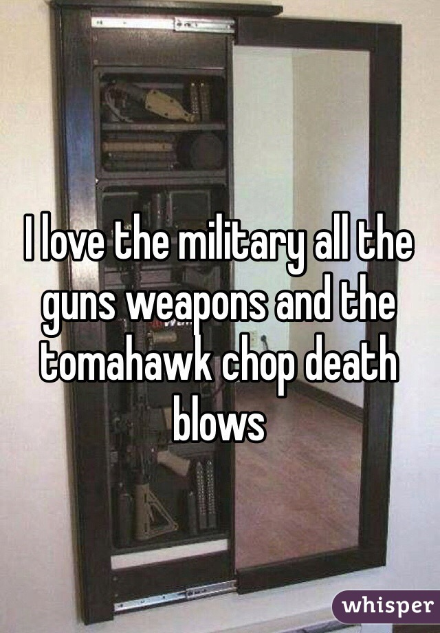 I love the military all the guns weapons and the tomahawk chop death  blows