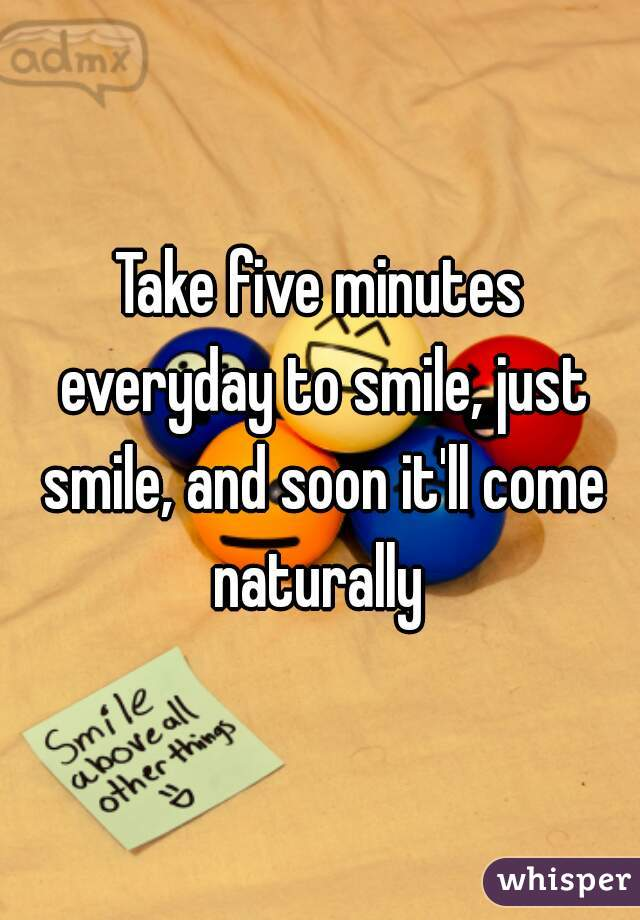 Take five minutes everyday to smile, just smile, and soon it'll come naturally