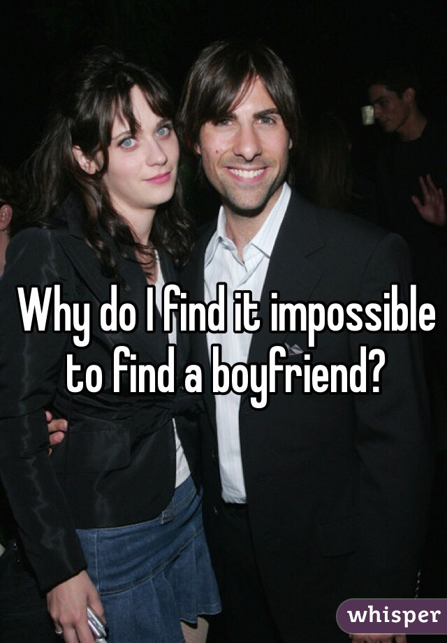 Why do I find it impossible to find a boyfriend?