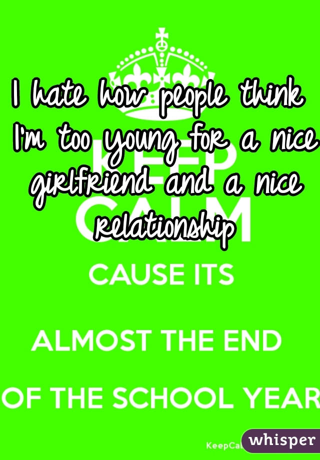 I hate how people think I'm too young for a nice girlfriend and a nice relationship