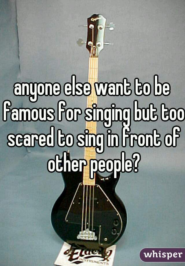 anyone else want to be famous for singing but too scared to sing in front of other people?