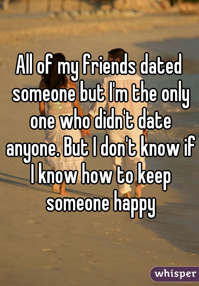 All of my friends dated someone but I'm the only one who didn't date anyone. But I don't know if I know how to keep someone happy