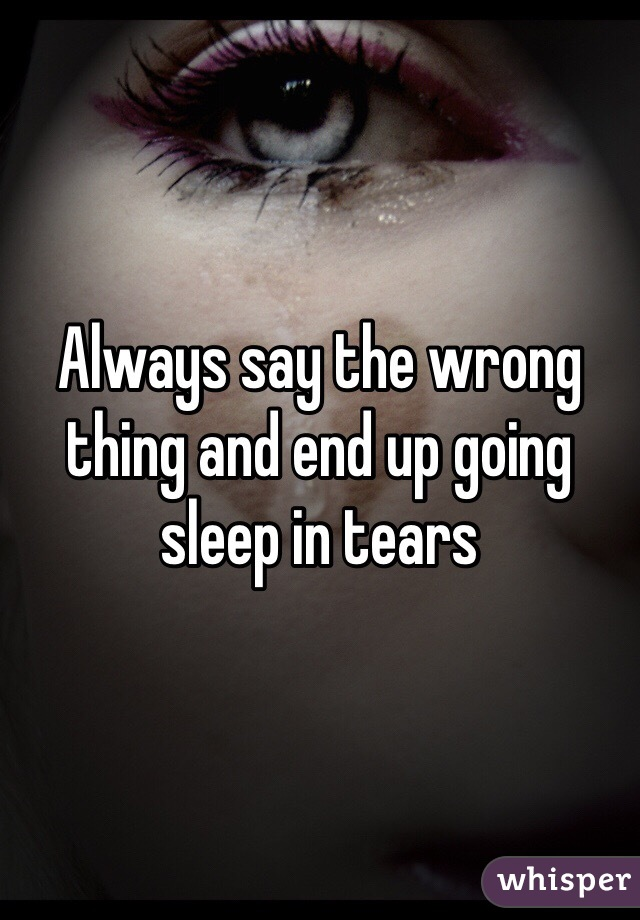 Always say the wrong thing and end up going sleep in tears