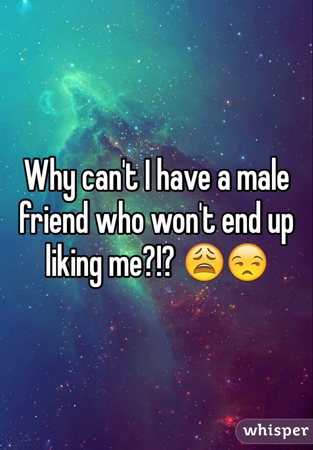 Why can't I have a male friend who won't end up liking me?!? 😩😒