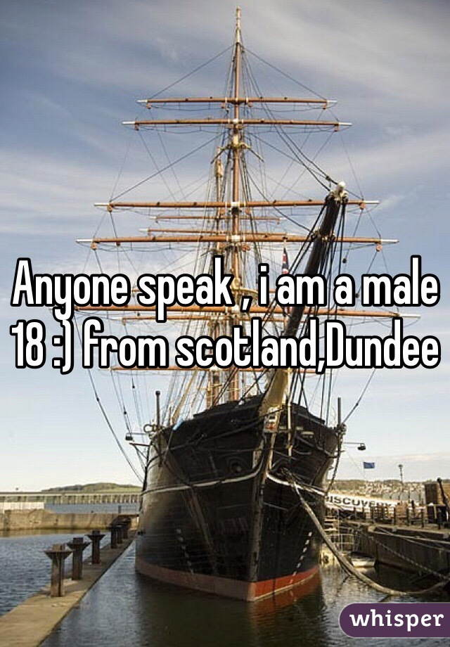 Anyone speak , i am a male 18 :) from scotland,Dundee
