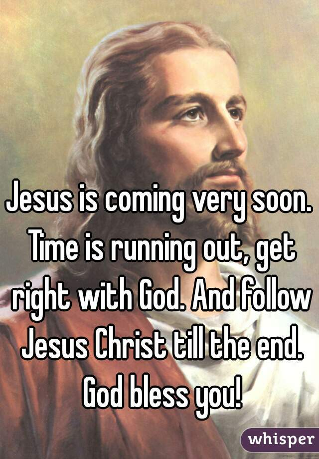 Jesus is coming very soon. Time is running out, get right with God. And follow Jesus Christ till the end. God bless you!