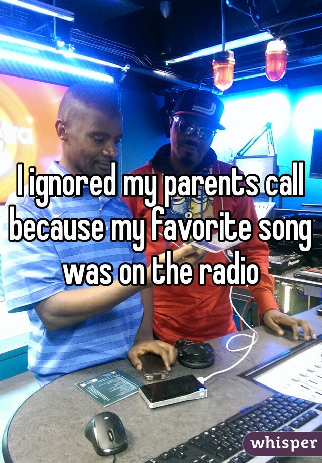 I ignored my parents call because my favorite song was on the radio