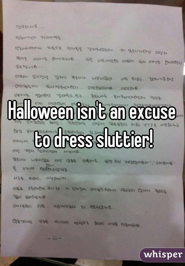 Halloween isn't an excuse to dress sluttier!