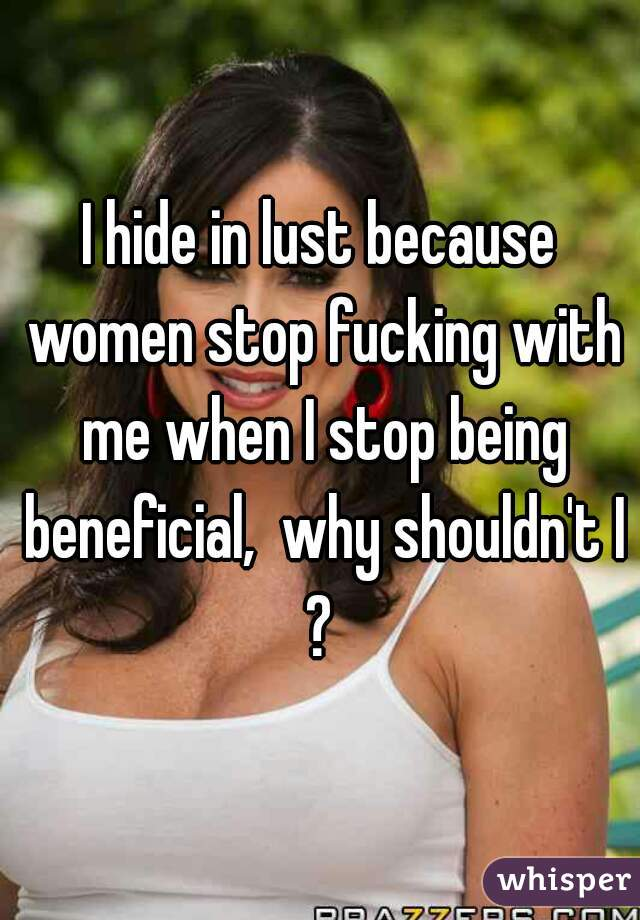 I hide in lust because women stop fucking with me when I stop being beneficial,  why shouldn't I?