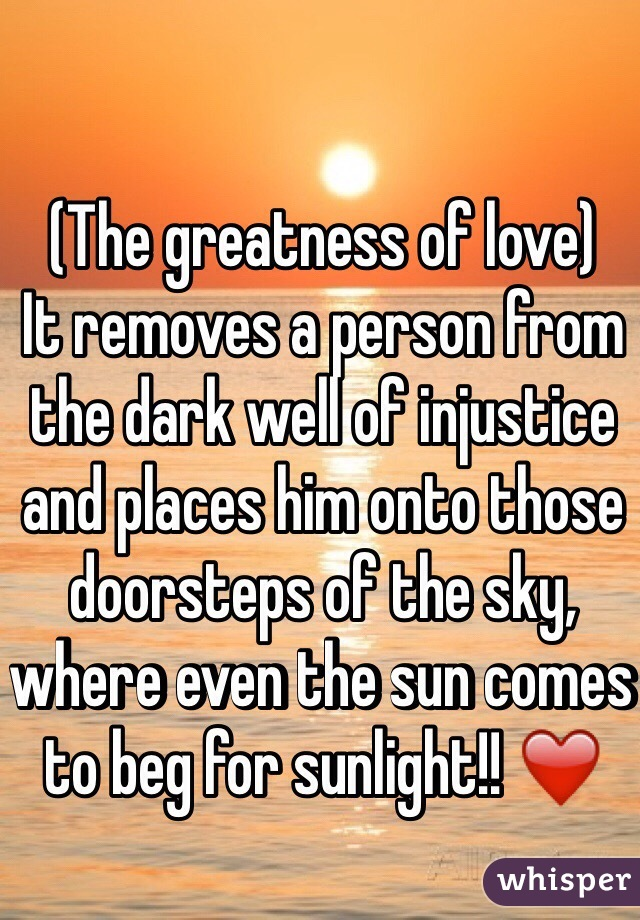 (The greatness of love) It removes a person from the dark well of injustice and places him onto those doorsteps of the sky, where even the sun comes to beg for sunlight!! ❤️