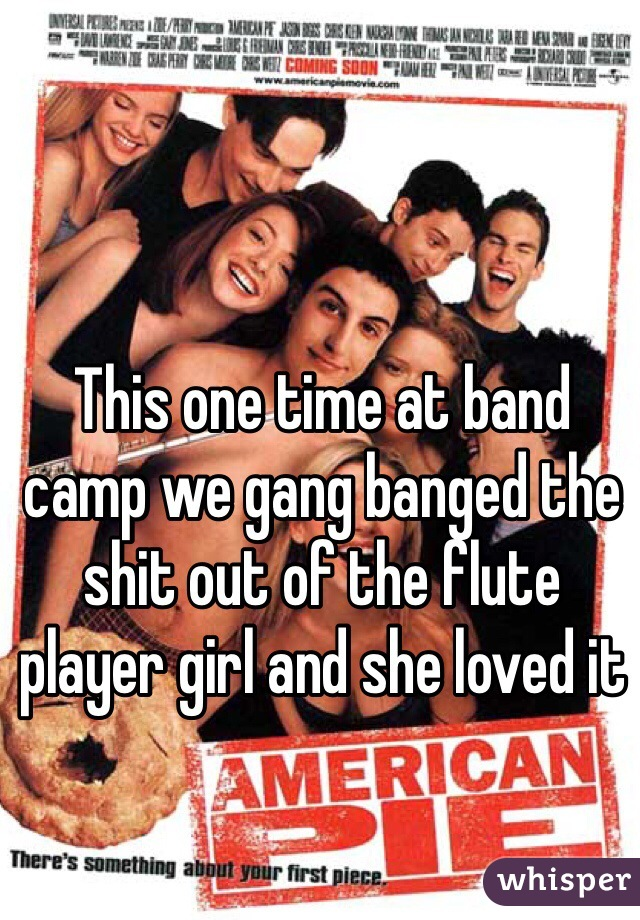 This one time at band camp we gang banged the shit out of the flute player girl and she loved it