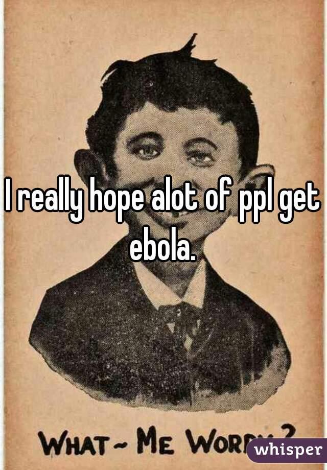 I really hope alot of ppl get ebola.