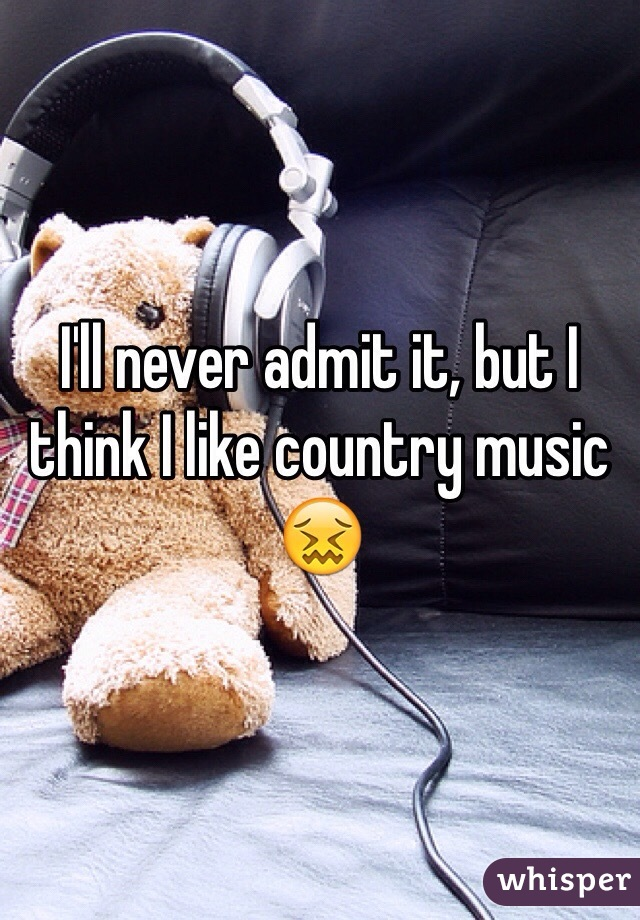 I'll never admit it, but I think I like country music 😖