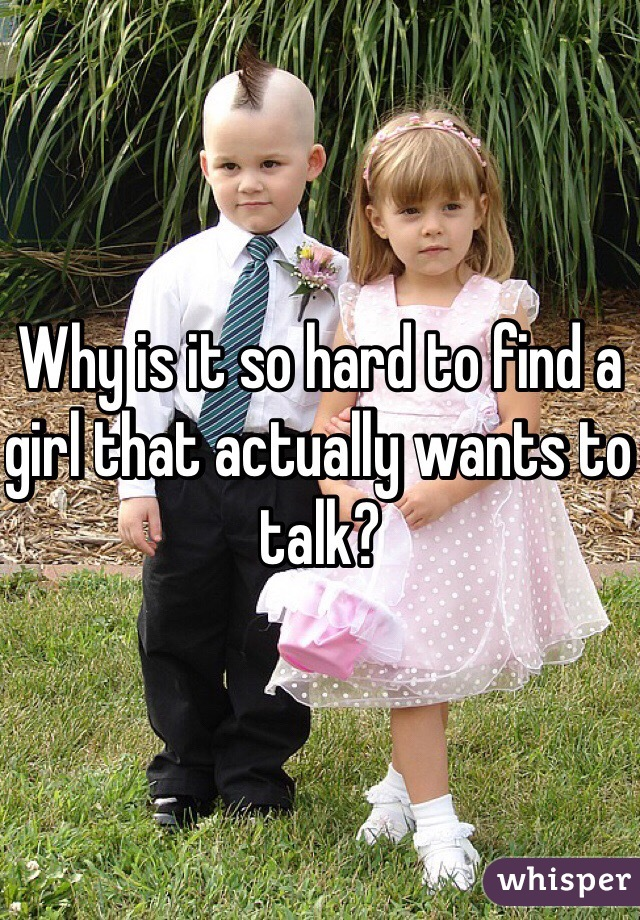 Why is it so hard to find a girl that actually wants to talk?