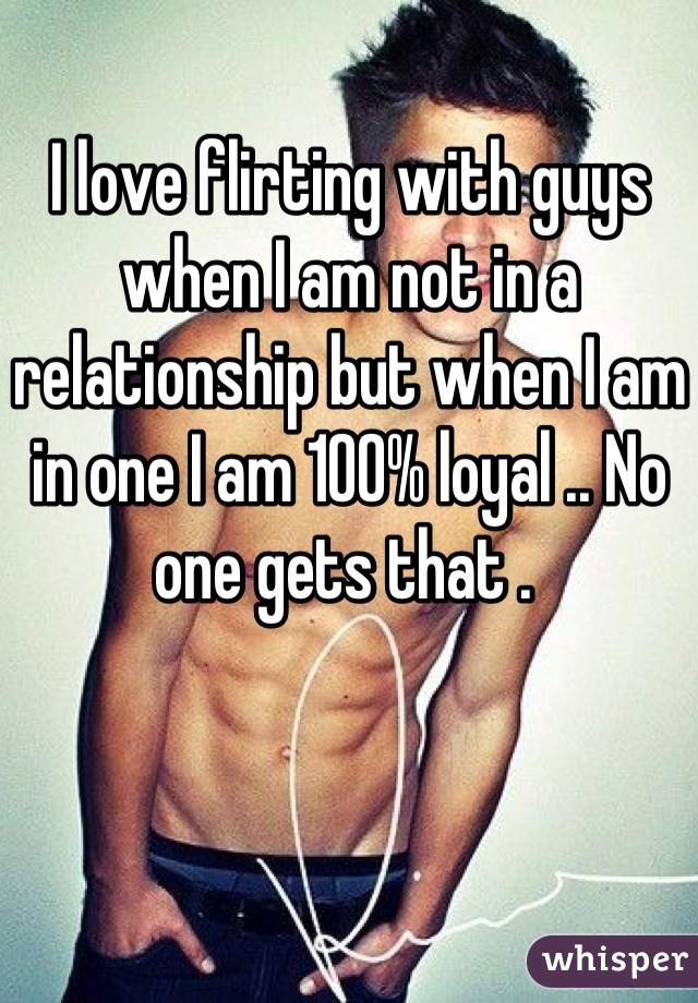 I love flirting with guys when I am not in a relationship but when I am in one I am 100% loyal .. No one gets that .