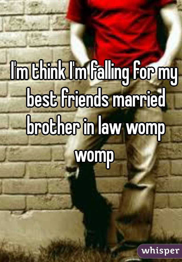I'm think I'm falling for my best friends married brother in law womp womp