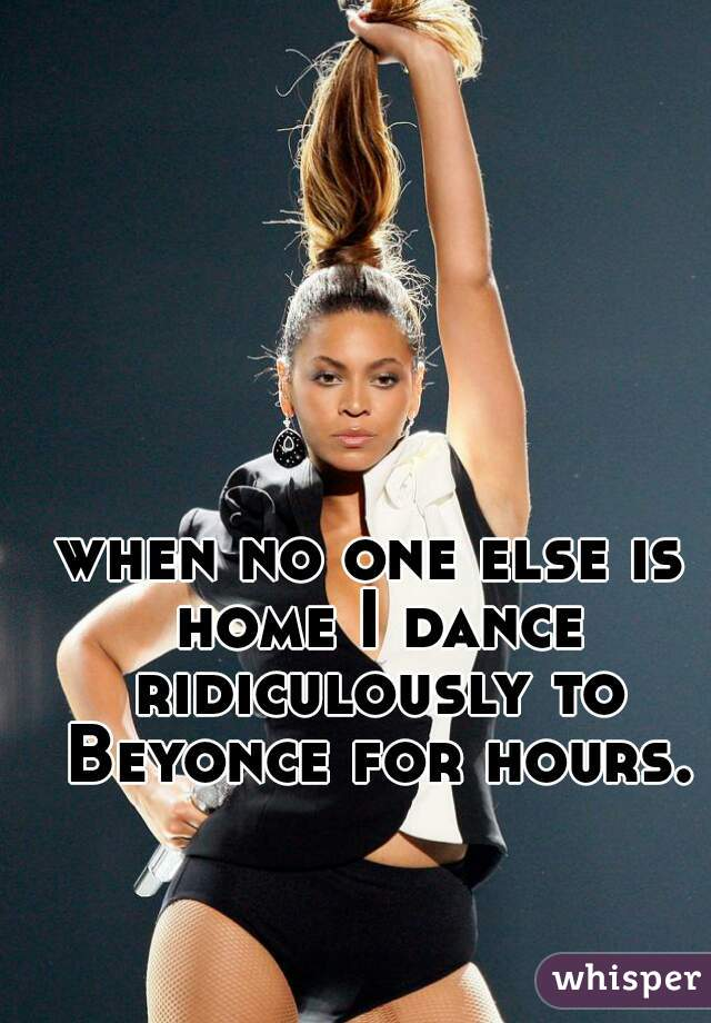 when no one else is home I dance ridiculously to Beyonce for hours.
