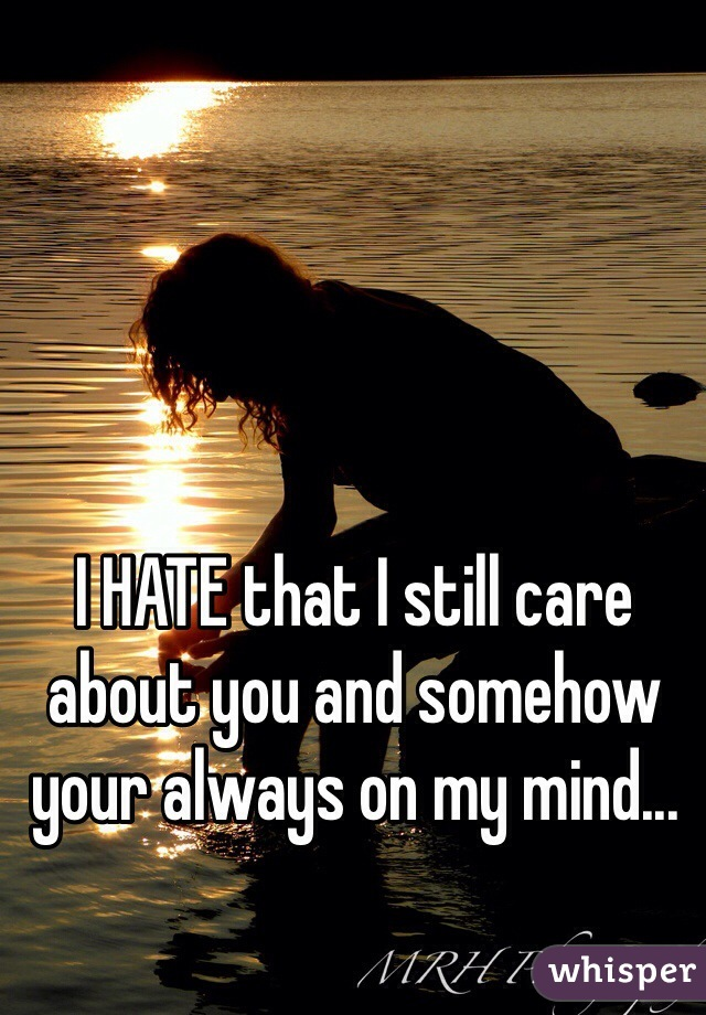 I HATE that I still care about you and somehow your always on my mind...