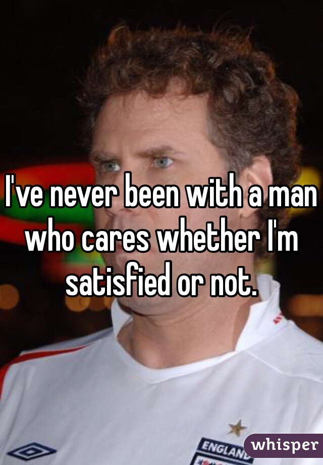 I've never been with a man who cares whether I'm satisfied or not.