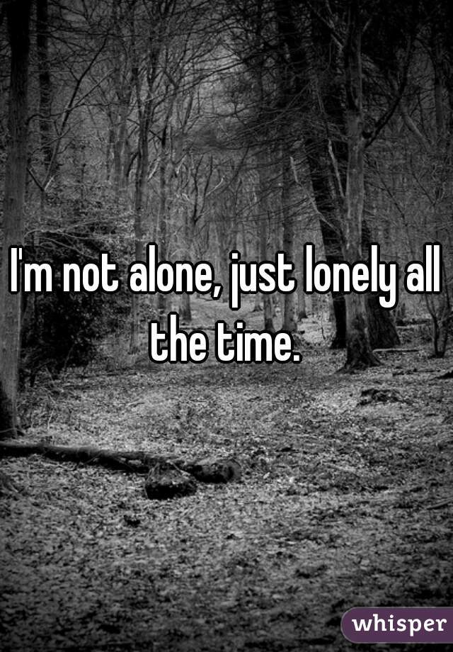 I'm not alone, just lonely all the time.