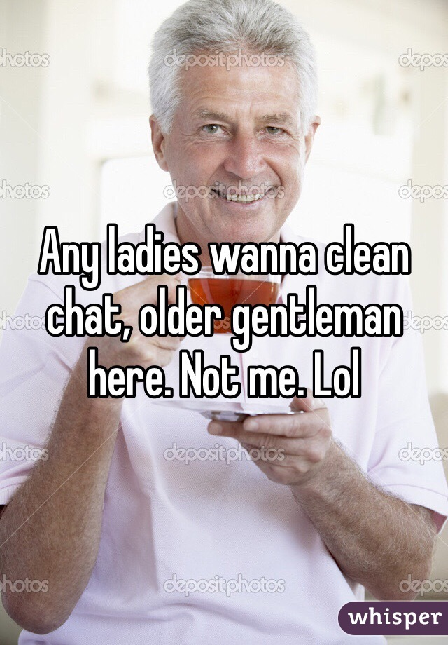 Any ladies wanna clean chat, older gentleman here. Not me. Lol