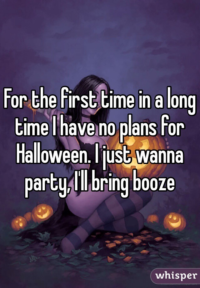 For the first time in a long time I have no plans for Halloween. I just wanna party, I'll bring booze