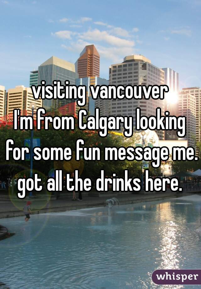 visiting vancouver I'm from Calgary looking for some fun message me. got all the drinks here.