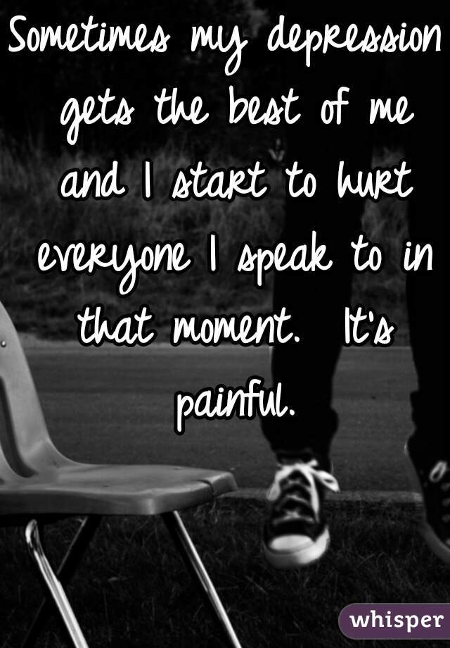 Sometimes my depression gets the best of me and I start to hurt everyone I speak to in that moment.  It's painful.