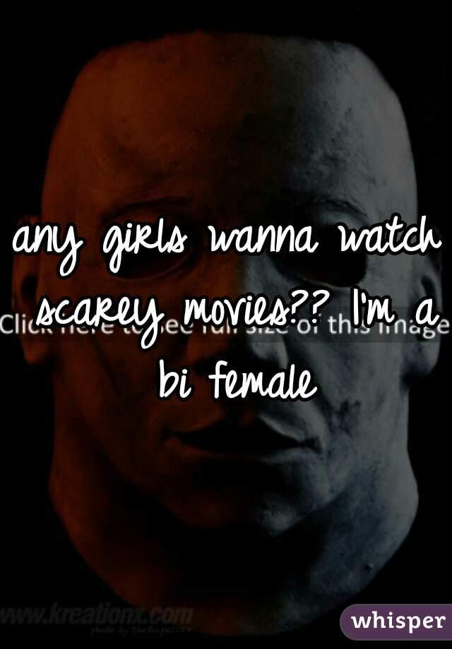 any girls wanna watch scarey movies?? I'm a bi female