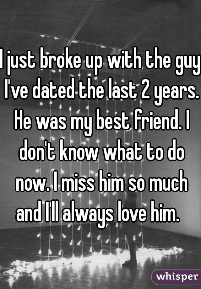 I just broke up with the guy I've dated the last 2 years. He was my best friend. I don't know what to do now. I miss him so much and I'll always love him.