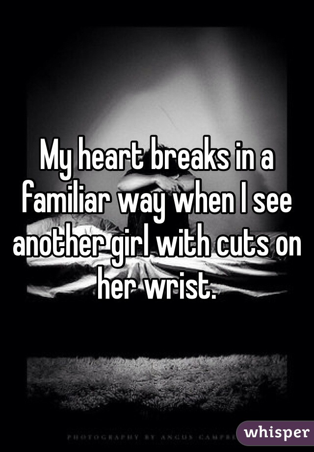 My heart breaks in a familiar way when I see another girl with cuts on her wrist.