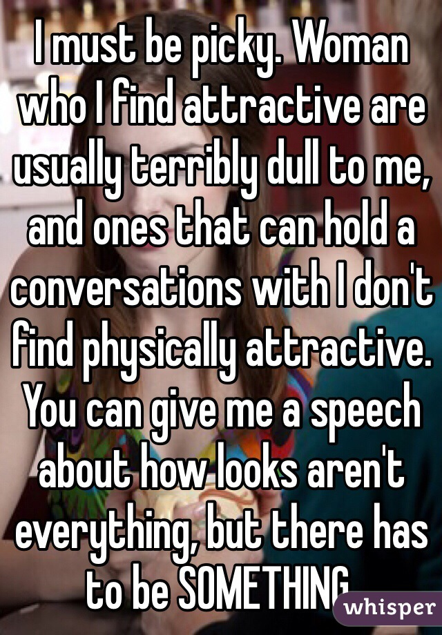 I must be picky. Woman who I find attractive are usually terribly dull to me, and ones that can hold a conversations with I don't find physically attractive. You can give me a speech about how looks aren't everything, but there has to be SOMETHING.
