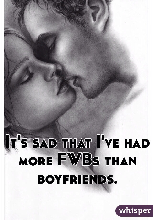 It's sad that I've had more FWBs than boyfriends.