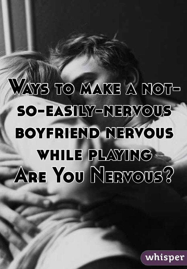 Ways to make a not-so-easily-nervous boyfriend nervous while playing  Are You Nervous?