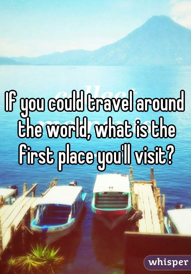 If you could travel around the world, what is the first place you'll visit?