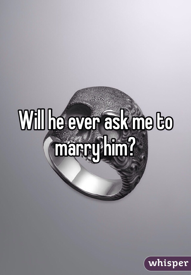 Will he ever ask me to marry him?