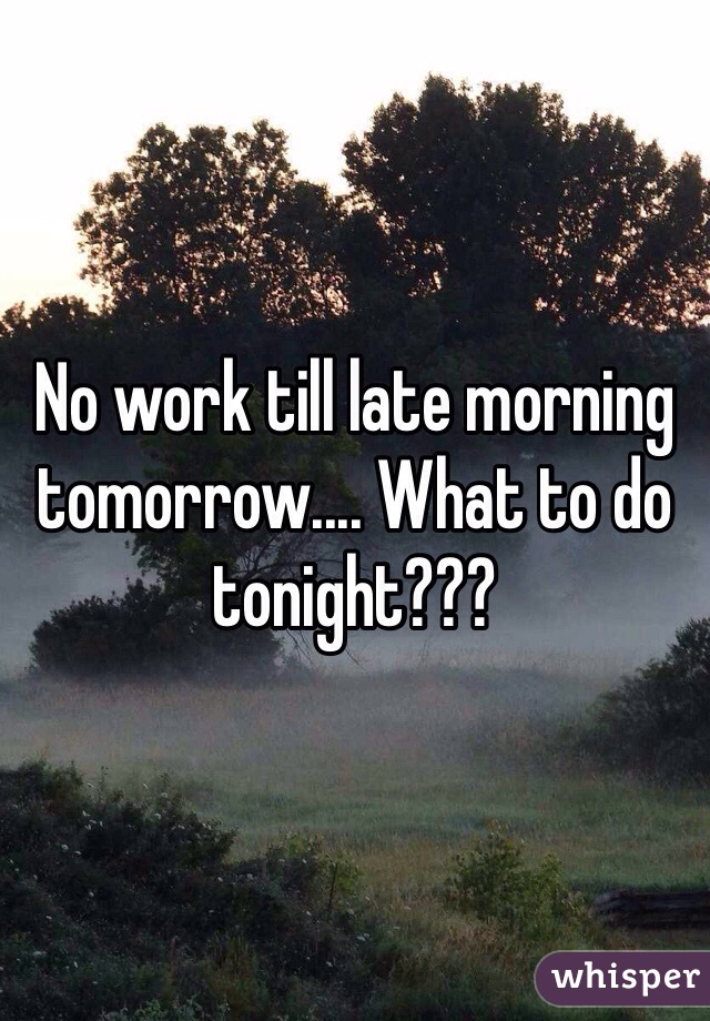 No work till late morning tomorrow.... What to do tonight???