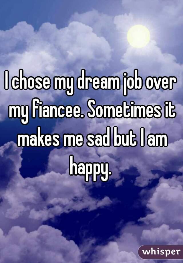 I chose my dream job over my fiancee. Sometimes it makes me sad but I am happy.