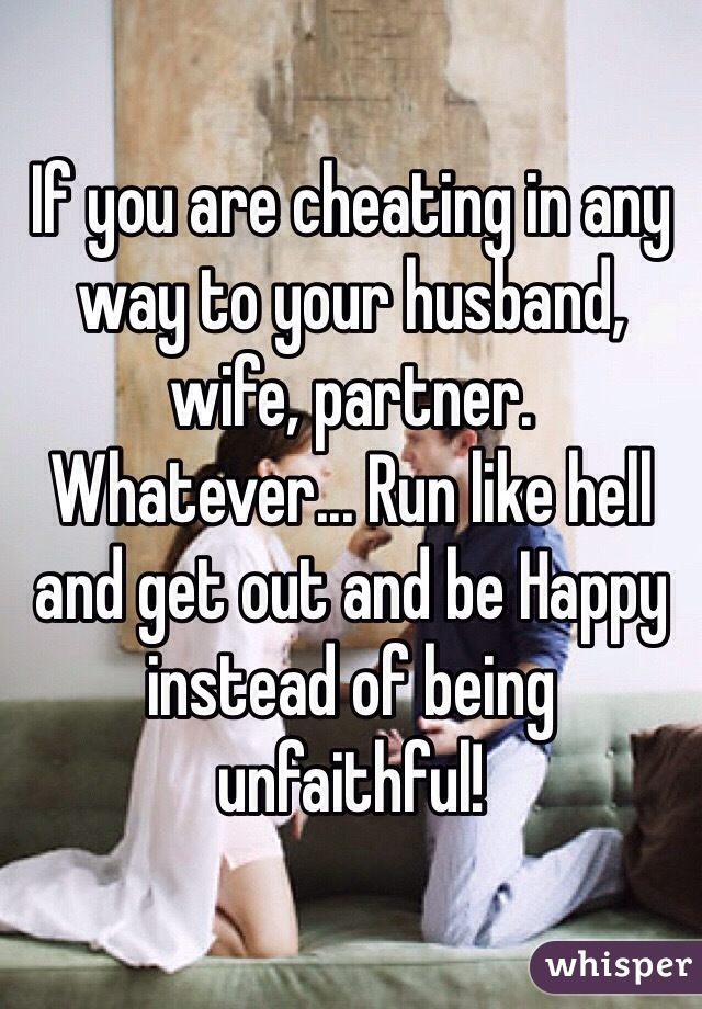 If you are cheating in any way to your husband, wife, partner. Whatever... Run like hell and get out and be Happy instead of being unfaithful!