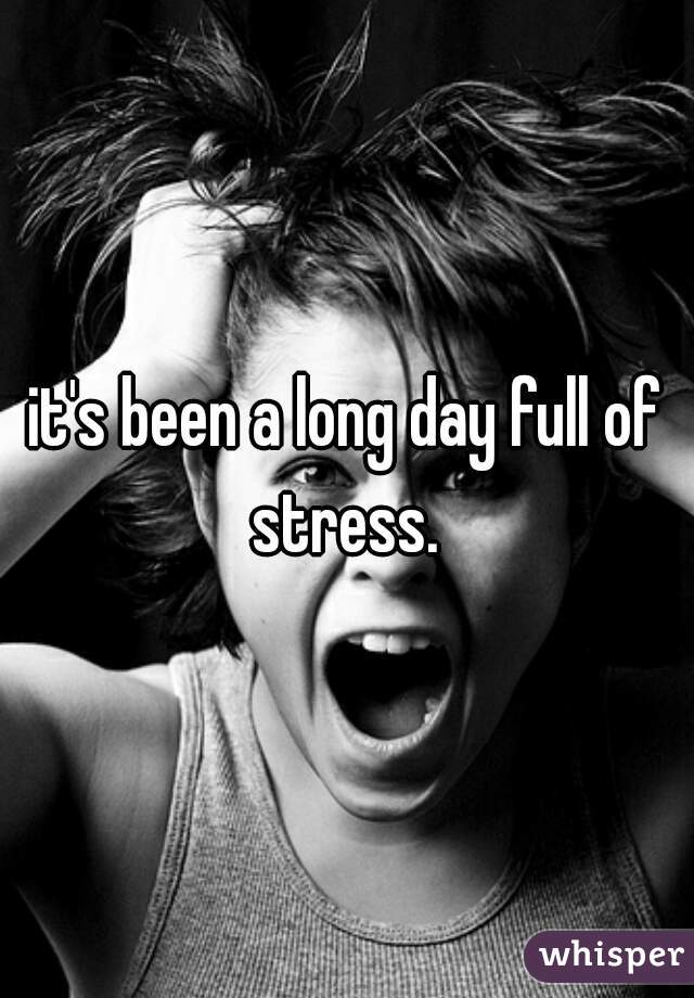 it's been a long day full of stress.