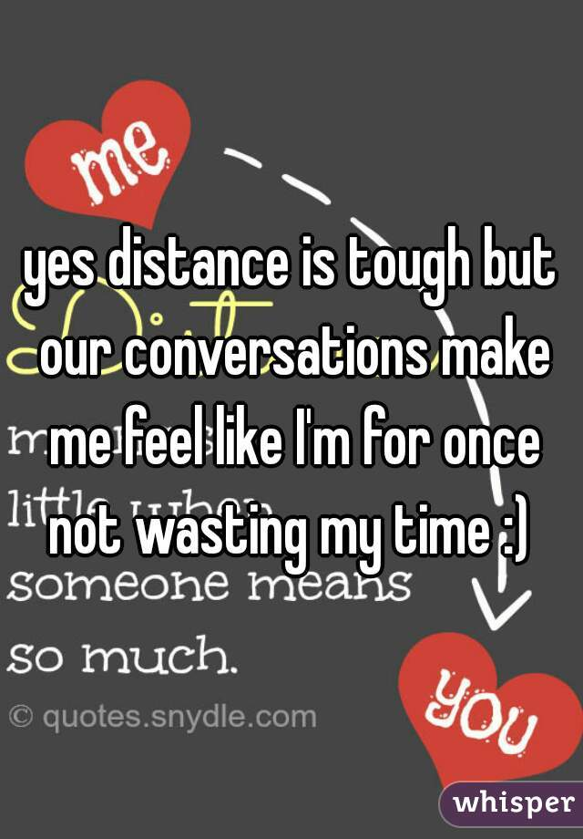 yes distance is tough but our conversations make me feel like I'm for once not wasting my time :)